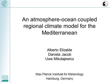 An atmosphere-ocean coupled regional climate model for the Mediterranean Alberto Elizalde Daniela Jacob Uwe Mikolajewicz Max Planck Institute for Meterology.