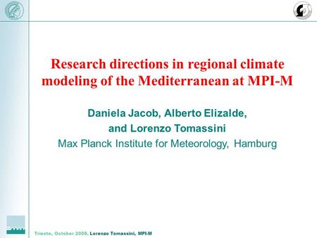 Trieste, October 2008, Lorenzo Tomassini, MPI-M Research directions in regional climate modeling of the Mediterranean at MPI-M Daniela Jacob, Alberto Elizalde,