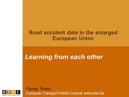 George Yannis European Transport Safety Council, www.etsc.be Learning from each other Road accident data in the enlarged European Union.