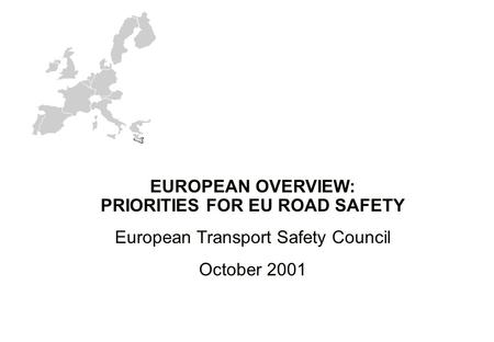 EUROPEAN OVERVIEW: PRIORITIES FOR EU ROAD SAFETY European Transport Safety Council October 2001.