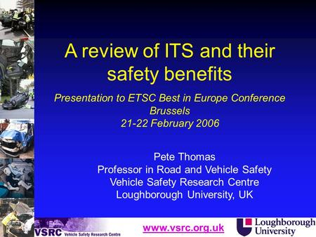 Www.vsrc.org.uk Pete Thomas Professor in Road and Vehicle Safety Vehicle Safety Research Centre Loughborough University, UK A review of ITS and their safety.
