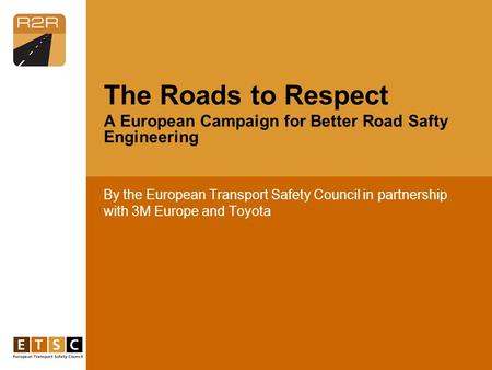 By the European Transport Safety Council in partnership with 3M Europe and Toyota The Roads to Respect A European Campaign for Better Road Safty Engineering.