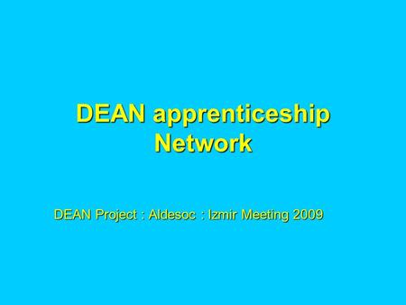DEAN apprenticeship Network DEAN Project : Aldesoc : Izmir Meeting 2009.