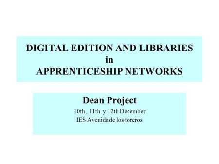 DIGITAL EDITION AND LIBRARIES in APPRENTICESHIP NETWORKS Dean Project 10th, 11th y 12th December IES Avenida de los toreros.