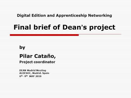 Digital Edition and Apprenticeship Networking Final brief of Dean s project by Pilar Cataño, Project coordinator DEAN Madrid Meeting ALDESOC, Madrid. Spain.