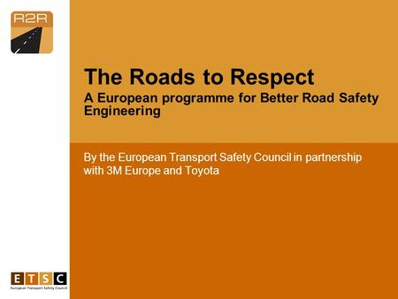 By the European Transport Safety Council in partnership with 3M Europe and Toyota The Roads to Respect A European programme for Better Road Safety Engineering.