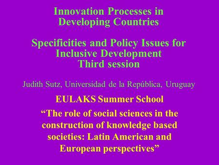 Innovation Processes in Developing Countries Specificities and Policy Issues for Inclusive Development Third session Judith Sutz, Universidad de la República,