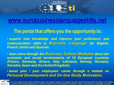 Www.eurobusinesslanguageskills.net The portal that offers you the opportunity to: Business Language acquire new knowledge and improve your proficiency.