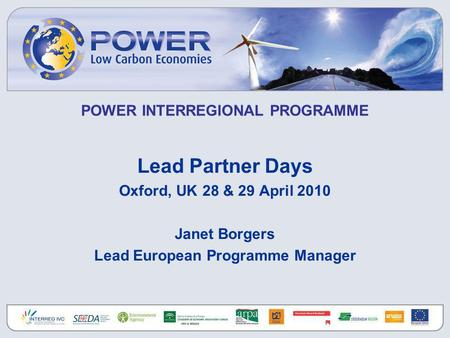 POWER INTERREGIONAL PROGRAMME Lead Partner Days Oxford, UK 28 & 29 April 2010 Janet Borgers Lead European Programme Manager.
