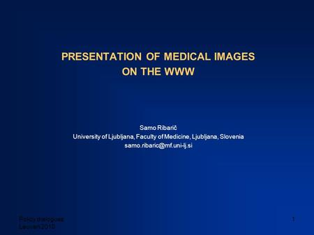 Policy dialogues Leuven 2010 1 PRESENTATION OF MEDICAL IMAGES ON THE WWW Samo Ribarič University of Ljubljana, Faculty of Medicine, Ljubljana, Slovenia.