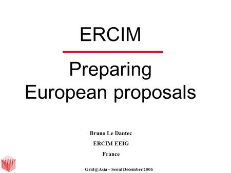 – Seoul December 06 ERCIM Preparing European proposals Bruno Le Dantec ERCIM EEIG France – Seoul December 2006.