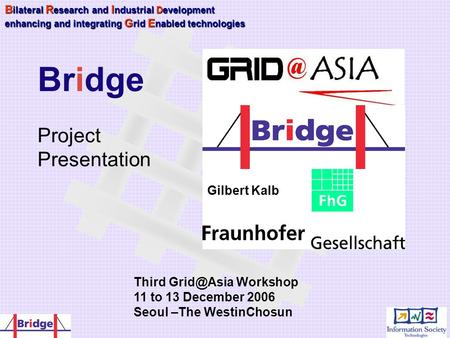 Gilbert Kalb B ilateral R esearch and I ndustrial Development enhancing and integrating G rid E nabled technologies Bridge Project Presentation Third