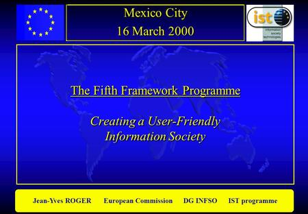 Jean-Yves ROGER European Commission DG INFSO IST programme The Fifth Framework Programme Creating a User-Friendly Information Society Mexico City 16 March.