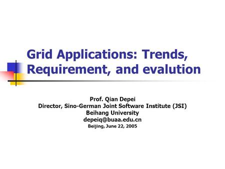 Grid Applications: Trends, Requirement, and evalution Prof. Qian Depei Director, Sino-German Joint Software Institute (JSI) Beihang University