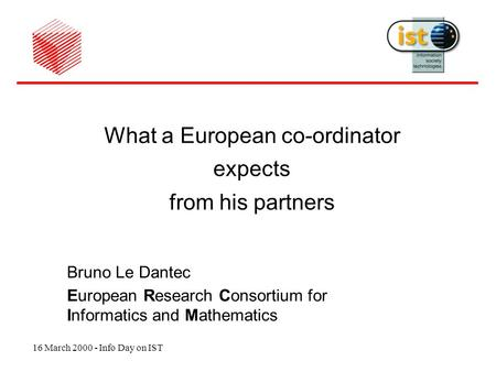 16 March 2000 - Info Day on IST What a European co-ordinator expects from his partners Bruno Le Dantec European Research Consortium for Informatics and.