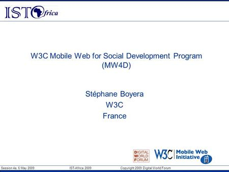 Session 4a, 6 May 2009 IST-Africa 2009 Copyright 2009 Digital World Forum W3C Mobile Web for Social Development Program (MW4D) Stéphane Boyera W3C France.