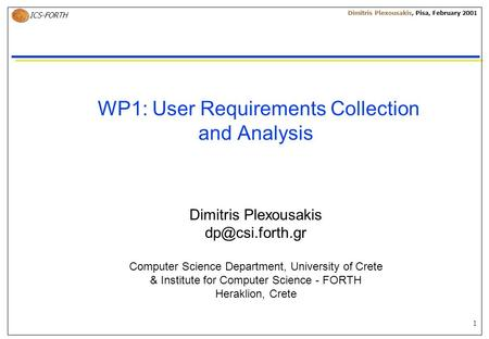 1 ICS-FORTH Dimitris Plexousakis, Pisa, February 2001 WP1: User Requirements Collection and Analysis Dimitris Plexousakis Computer Science.