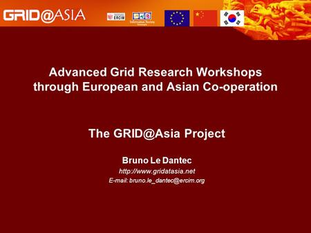 Advanced Grid Research Workshops through European and Asian Co-operation The Project Bruno Le Dantec