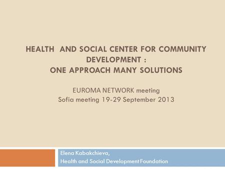 HEALTH AND SOCIAL CENTER FOR COMMUNITY DEVELOPMENT : ONE APPROACH MANY SOLUTIONS EUROMA NETWORK meeting Sofia meeting 19-29 September 2013 Elena Kabakchieva,