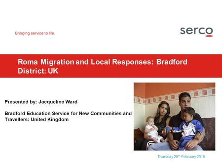 Thursday 25 th February 2010 Roma Migration and Local Responses: Bradford District: UK Presented by: Jacqueline Ward Bradford Education Service for New.