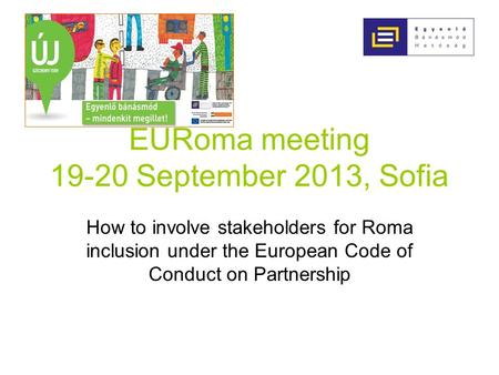 EURoma meeting 19-20 September 2013, Sofia How to involve stakeholders for Roma inclusion under the European Code of Conduct on Partnership.