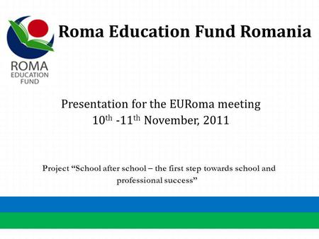 Roma Education Fund Romania Presentation for the EURoma meeting 10 th -11 th November, 2011 Project School after school – the first step towards school.