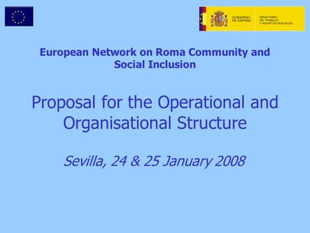 European Network on Roma Community and Social Inclusion Proposal for the Operational and Organisational Structure Sevilla, 24 & 25 January 2008.