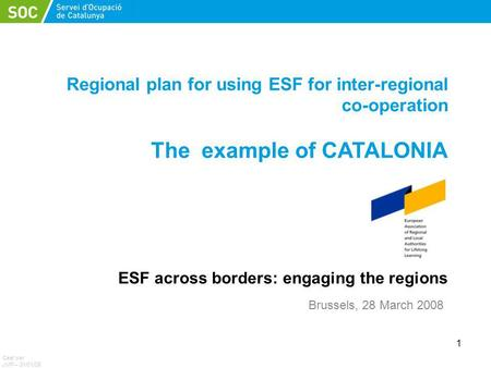 1 Regional plan for using ESF for inter-regional co-operation The example of CATALONIA ESF across borders: engaging the regions Ceat per JMP – 31/01/08.