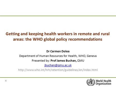 1| Getting and keeping health workers in remote and rural areas: the WHO global policy recommendations Dr Carmen Dolea Department of Human Resources for.