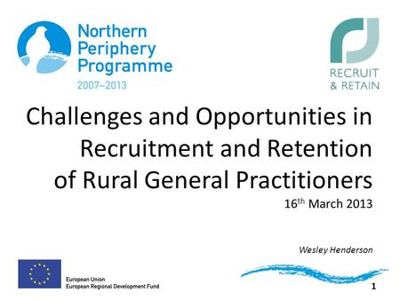 Challenges and Opportunities in Recruitment and Retention of Rural General Practitioners 16 th March 2013 Wesley Henderson 1.