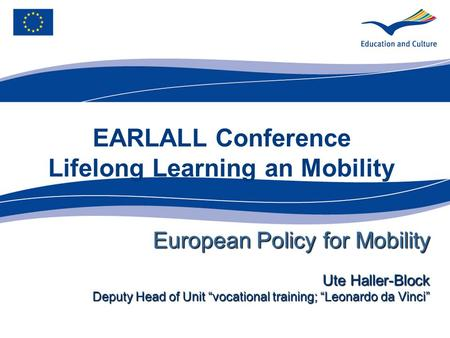 EARLALL Conference Lifelong Learning an Mobility European Policy for Mobility Ute Haller-Block Deputy Head of Unit vocational training; Leonardo da Vinci.