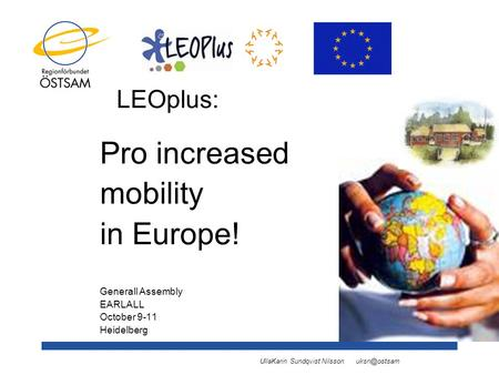 UllaKarin Sundqvist Nilsson LEOplus: Pro increased mobility in Europe! Generall Assembly EARLALL October 9-11 Heidelberg.