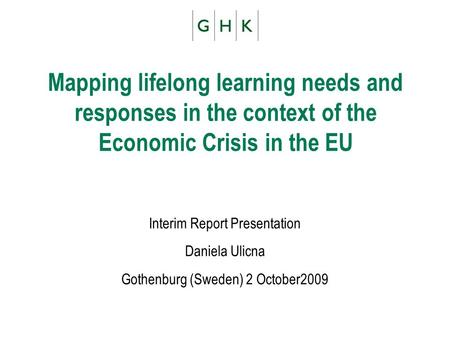 Mapping lifelong learning needs and responses in the context of the Economic Crisis in the EU Interim Report Presentation Daniela Ulicna Gothenburg (Sweden)