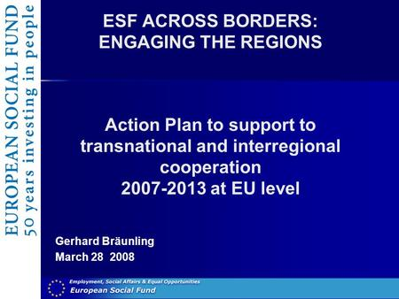 ESF ACROSS BORDERS: ENGAGING THE REGIONS Action Plan to support to transnational and interregional cooperation 2007-2013 at EU level Gerhard Bräunling.