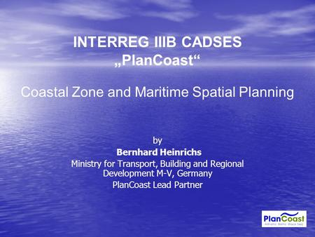"INTERREG IIIB CADSES ""PlanCoast"" Coastal Zone and Maritime Spatial Planning by Bernhard Heinrichs Ministry for Transport, Building and Regional Development."