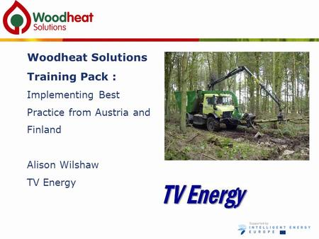 Woodheat Solutions Training Pack : Implementing Best Practice from Austria and Finland Alison Wilshaw TV Energy.