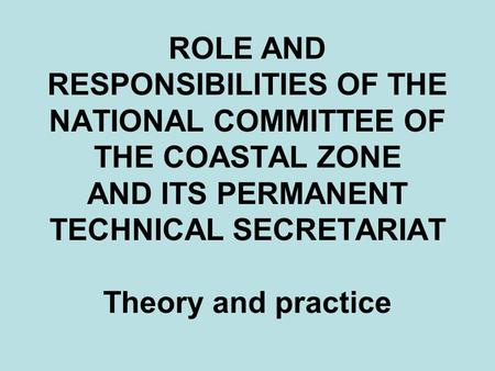 ROLE AND RESPONSIBILITIES OF THE NATIONAL COMMITTEE OF THE COASTAL ZONE AND ITS PERMANENT TECHNICAL SECRETARIAT Theory and practice.