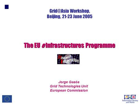 Jorge Gasós Grid Technologies Unit European Commission The EU e Infrastructures Programme Workshop, Beijing, 21-23 June 2005.