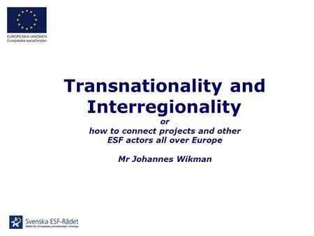 Transnationality and Interregionality or how to connect projects and other ESF actors all over Europe Mr Johannes Wikman.