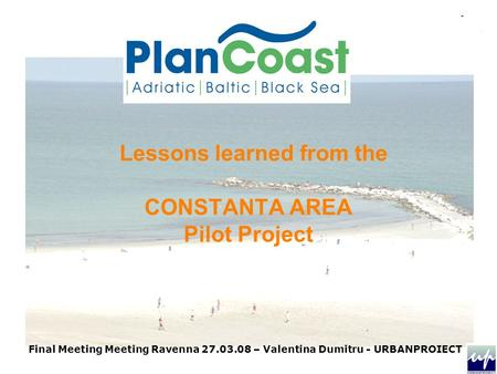 Final Meeting Meeting Ravenna 27.03.08 – Valentina Dumitru - URBANPROIECT Lessons learned from the CONSTANTA AREA Pilot Project.
