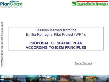 Maria Romani Final Meeting Meeting Ravenna 27 March 2008 Lessons learned from the Emilia-Romagna Pilot Project (WP4): PROPOSAL OF SPATIAL PLAN ACCORDING.