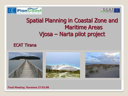 Final Meeting Ravenna 27.03.08 Spatial Planning in Coastal Zone and Maritime Areas Vjosa – Narta pilot project ECAT Tirana.