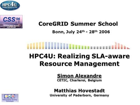 CoreGRID Summer School Bonn, July 24 th - 28 th 2006 HPC4U: Realizing SLA-aware Resource Management Simon Alexandre CETIC, Charleroi, Belgium Matthias.