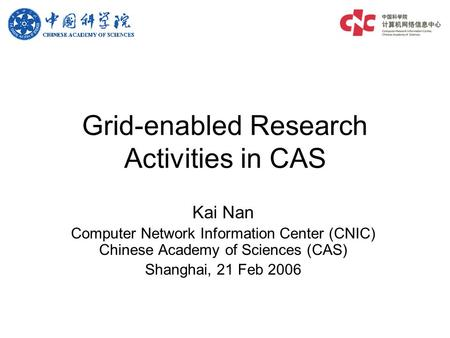 Grid-enabled Research Activities in CAS Kai Nan Computer Network Information Center (CNIC) Chinese Academy of Sciences (CAS) Shanghai, 21 Feb 2006.