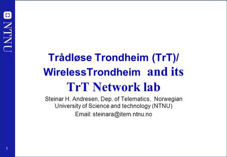 1 Trådløse Trondheim (TrT)/ WirelessTrondheim and its TrT Network lab Steinar H. Andresen, Dep. of Telematics, Norwegian University of Science and technology.