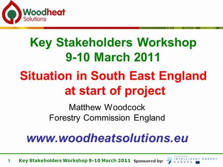 Sponsored by: Key Stakeholders Workshop 9-10 March 2011 1 Matthew Woodcock Forestry Commission England www.woodheatsolutions.eu Key Stakeholders Workshop.