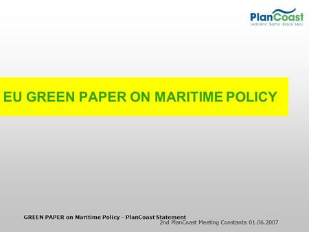 GREEN PAPER on Maritime Policy - PlanCoast Statement 2nd PlanCoast Meeting Constanta 01.06.2007 EU GREEN PAPER ON MARITIME POLICY.