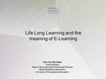 Life Long Learning and the meaning of E-Learning EARLALL Heidelberg 10.10.2008 Prof. Dr. Dirk Saller Vice President Dean of Engineering and Computer Science.