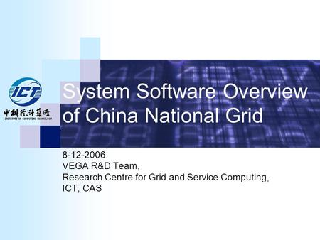 System Software Overview of China National Grid 8-12-2006 VEGA R&D Team, Research Centre for Grid and Service Computing, ICT, CAS.