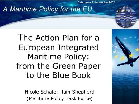 Baltcoast – 21 November 2007 T he Action Plan for a European Integrated Maritime Policy: from the Green Paper to the Blue Book Nicole Schäfer, Iain Shepherd.